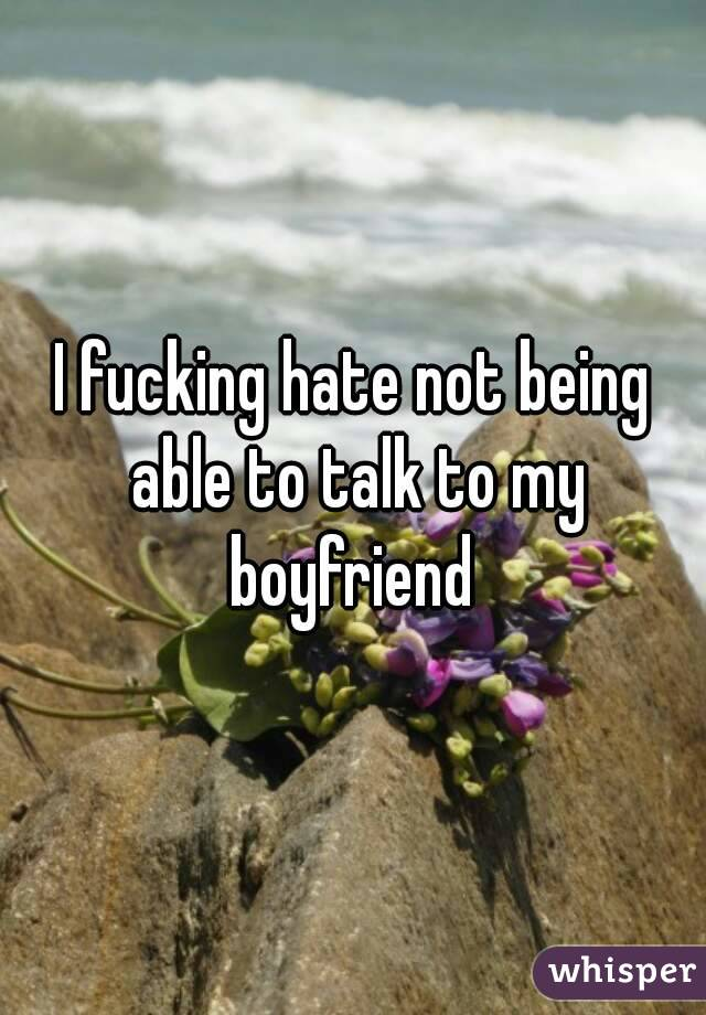 I fucking hate not being able to talk to my boyfriend