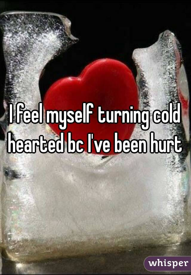 I feel myself turning cold hearted bc I've been hurt