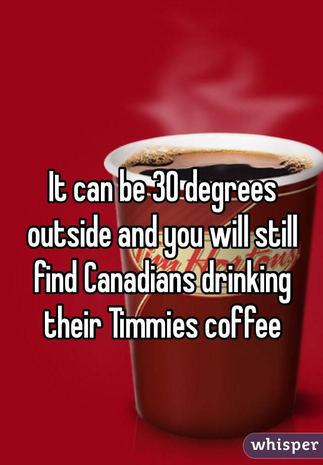 It can be 30 degrees outside and you will still find Canadians drinking their Timmies coffee