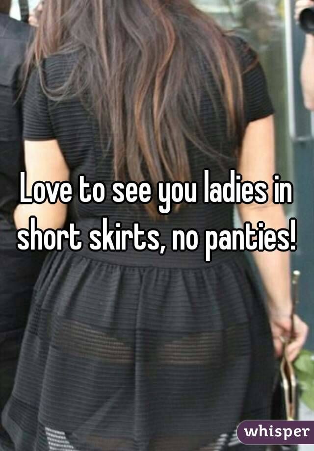 Love to see you ladies in short skirts, no panties!