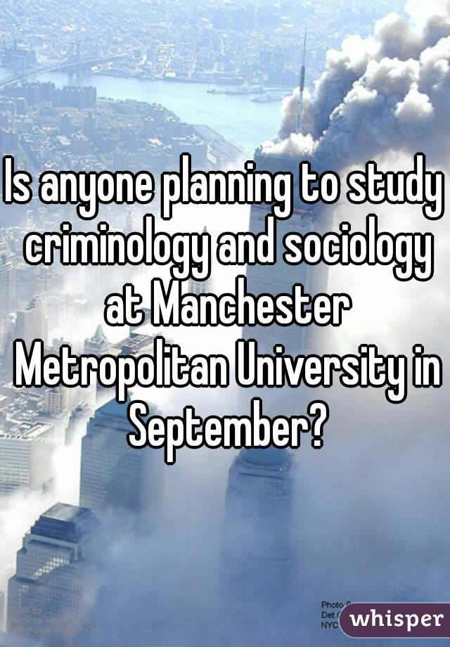 Is anyone planning to study criminology and sociology at Manchester Metropolitan University in September?