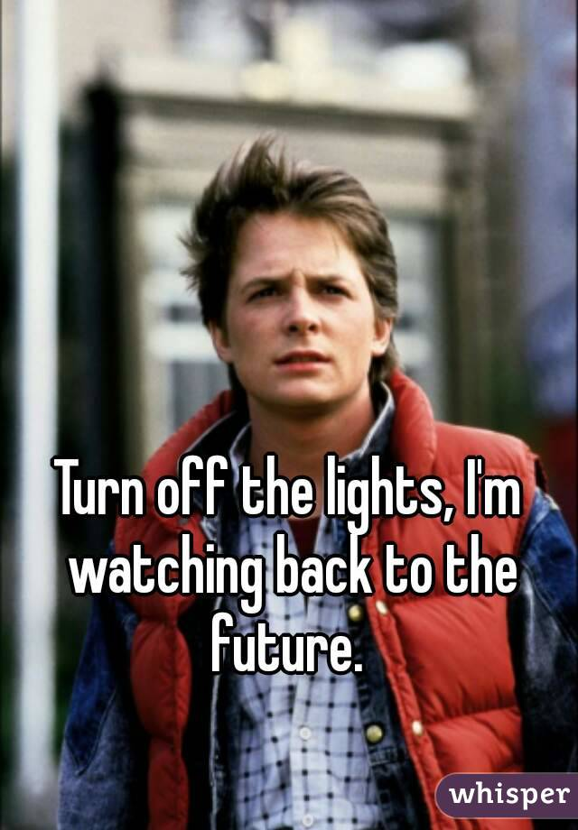 Turn off the lights, I'm watching back to the future.