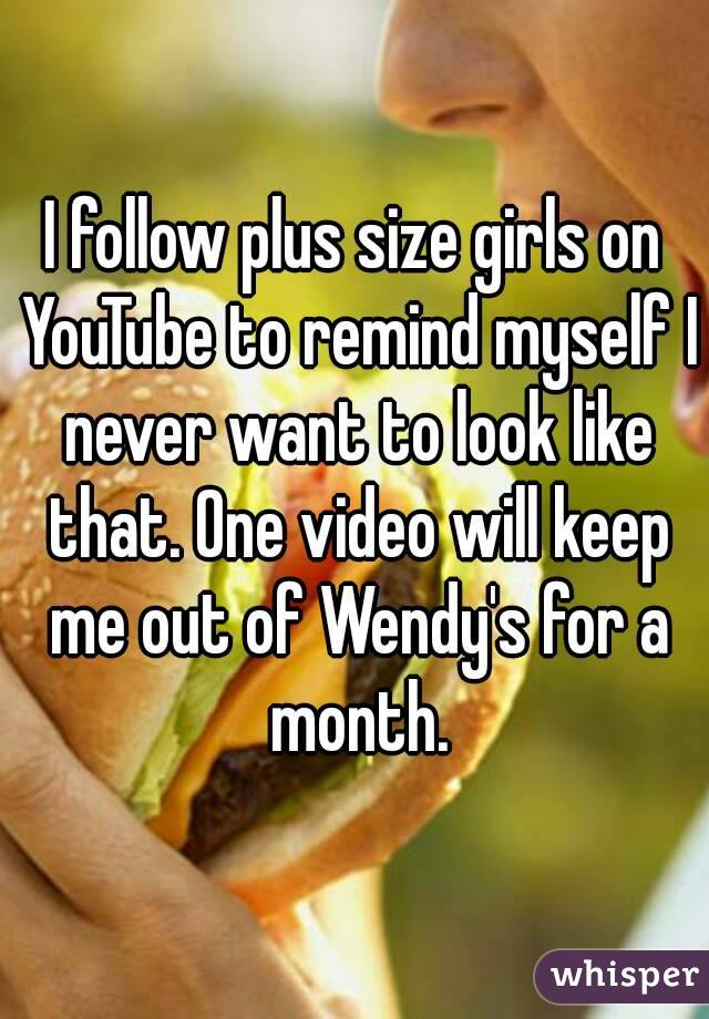 I follow plus size girls on YouTube to remind myself I never want to look like that. One video will keep me out of Wendy's for a month.
