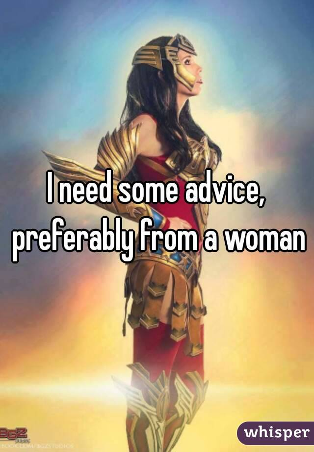 I need some advice, preferably from a woman