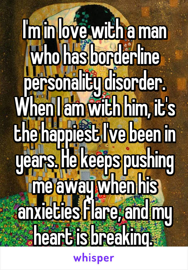 I'm in love with a man who has borderline personality disorder. When I am with him, it's the happiest I've been in years. He keeps pushing me away when his anxieties flare, and my heart is breaking.
