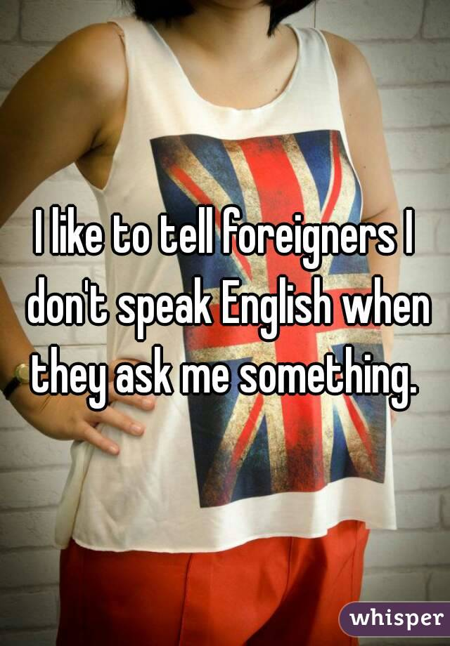 I like to tell foreigners I don't speak English when they ask me something.