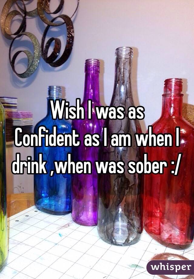 Wish I was as Confident as I am when I drink ,when was sober :/