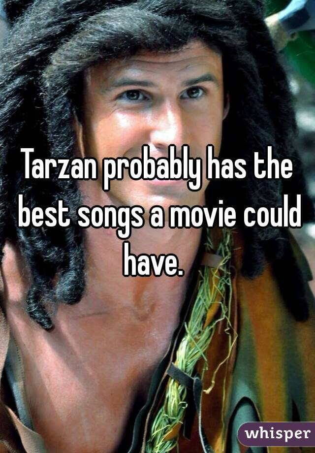 Tarzan probably has the best songs a movie could have.