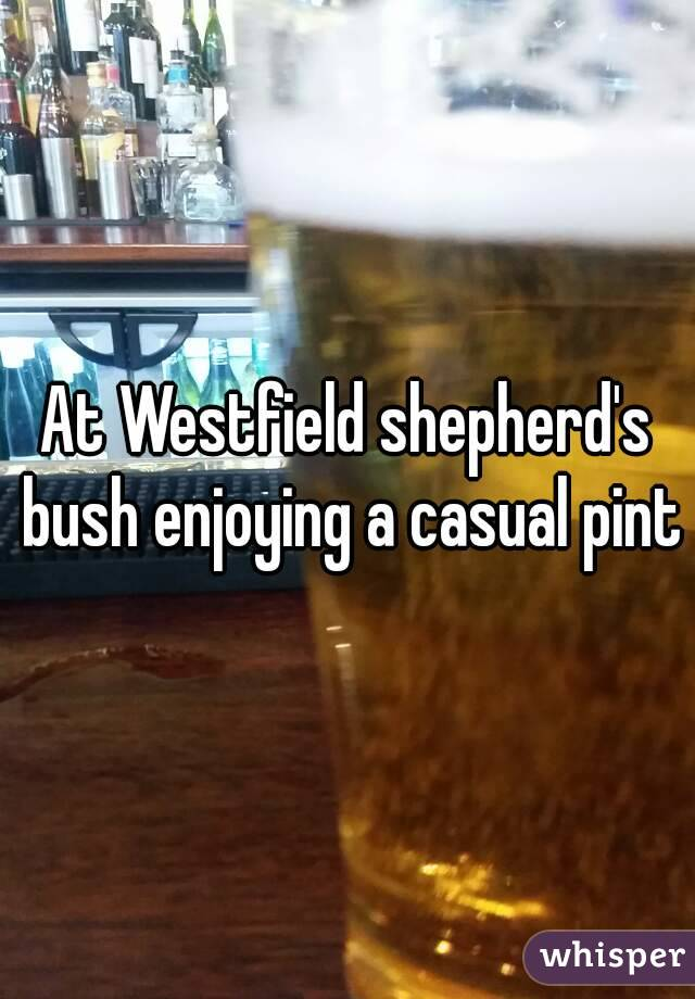 At Westfield shepherd's bush enjoying a casual pint