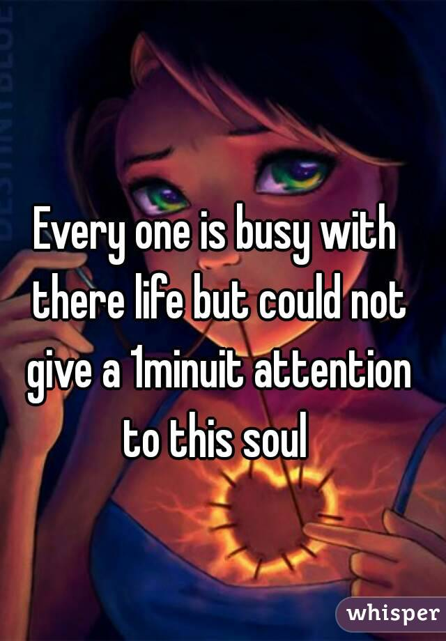 Every one is busy with there life but could not give a 1minuit attention to this soul