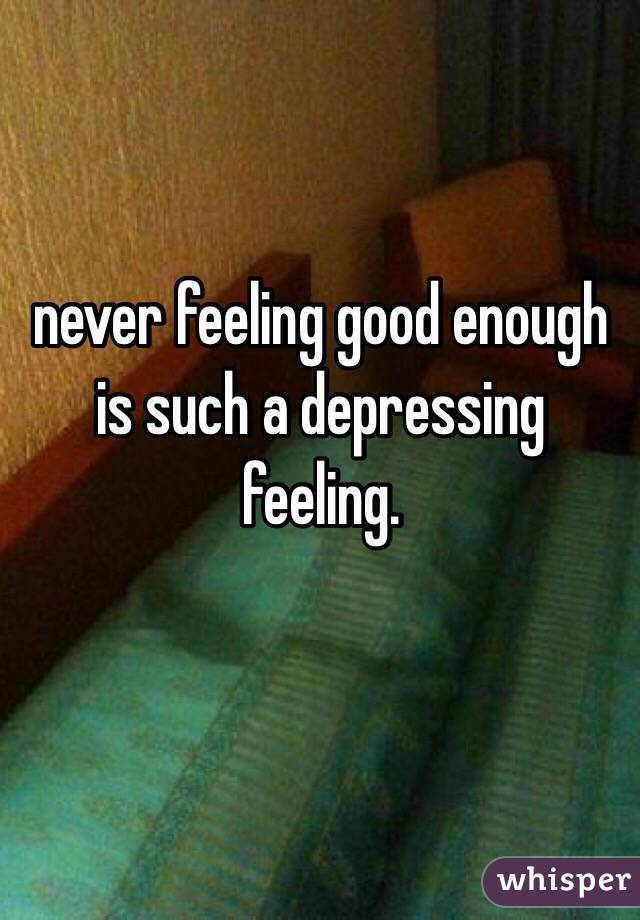 never feeling good enough is such a depressing feeling.