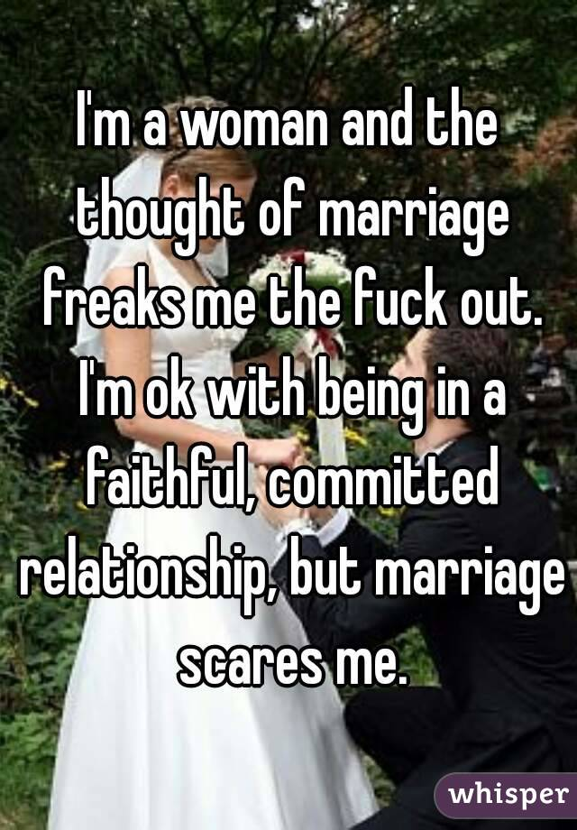 I'm a woman and the thought of marriage freaks me the fuck out. I'm ok with being in a faithful, committed relationship, but marriage scares me.