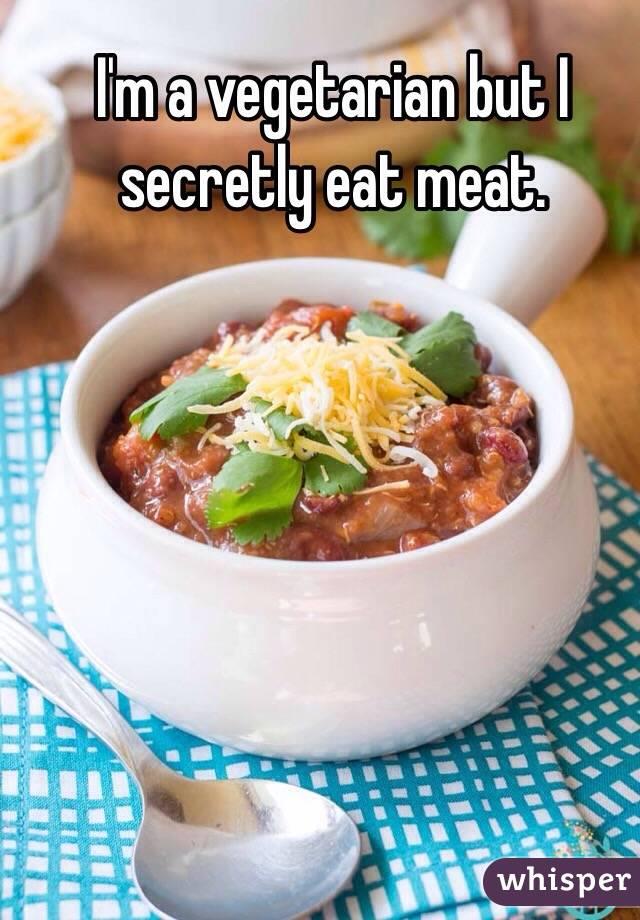 I'm a vegetarian but I secretly eat meat.