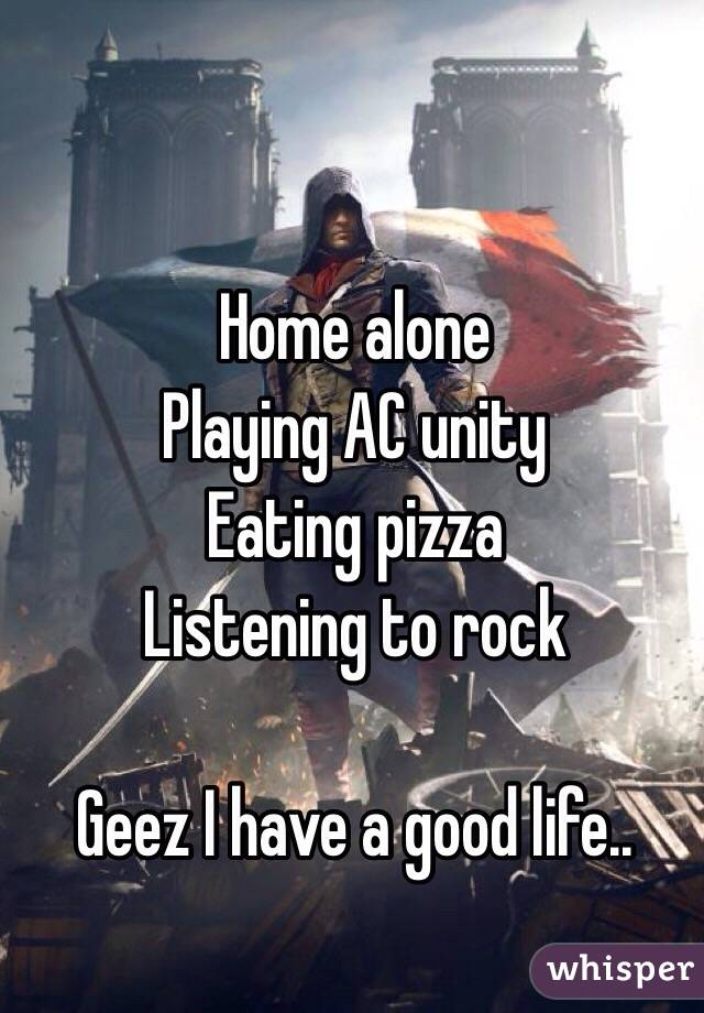 Home alone Playing AC unity Eating pizza Listening to rock  Geez I have a good life..