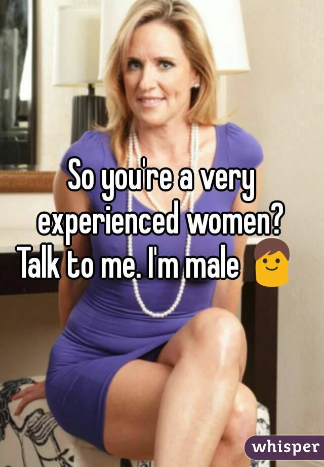 So you're a very experienced women?  Talk to me. I'm male 👨