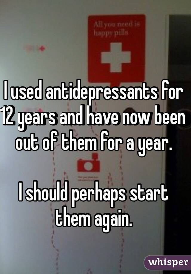 I used antidepressants for 12 years and have now been out of them for a year.  I should perhaps start them again.