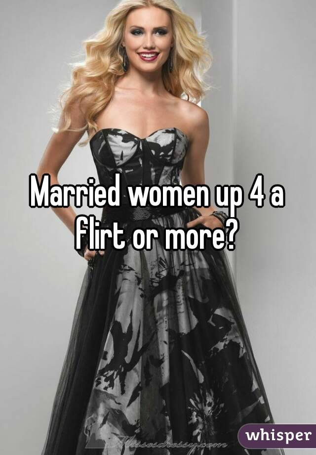 Married women up 4 a flirt or more?