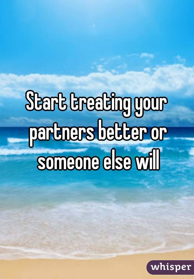 Start treating your partners better or someone else will