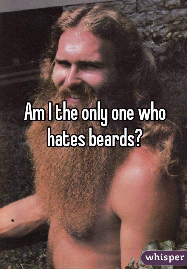 Am I the only one who hates beards?