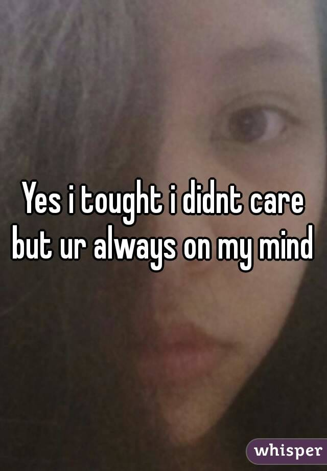 Yes i tought i didnt care but ur always on my mind