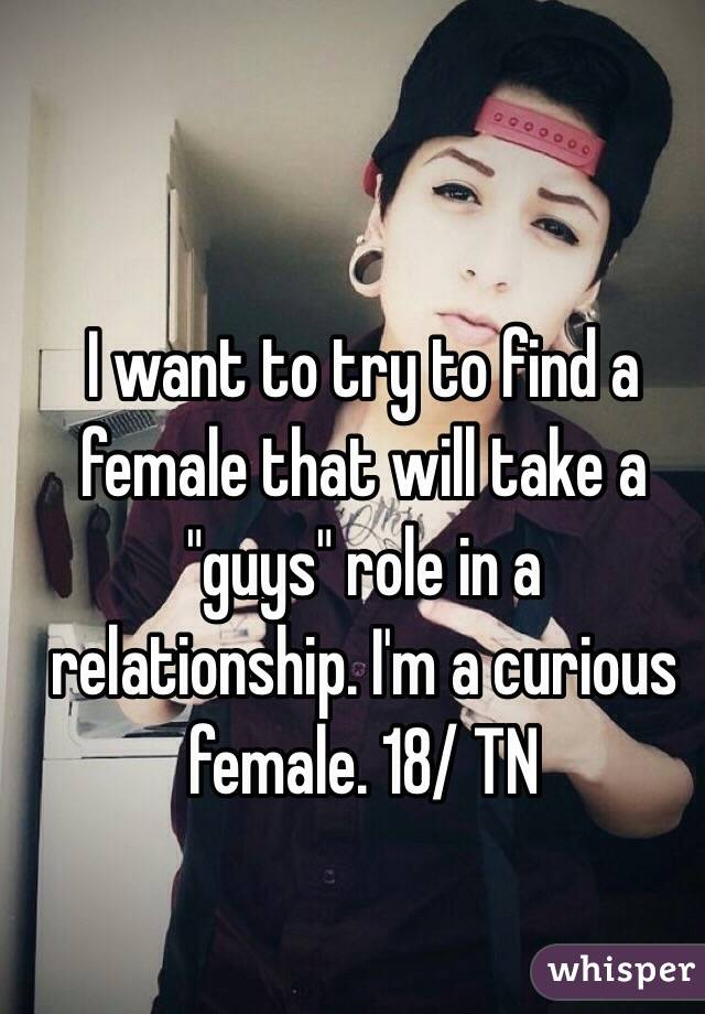 """I want to try to find a female that will take a """"guys"""" role in a relationship. I'm a curious female. 18/ TN"""