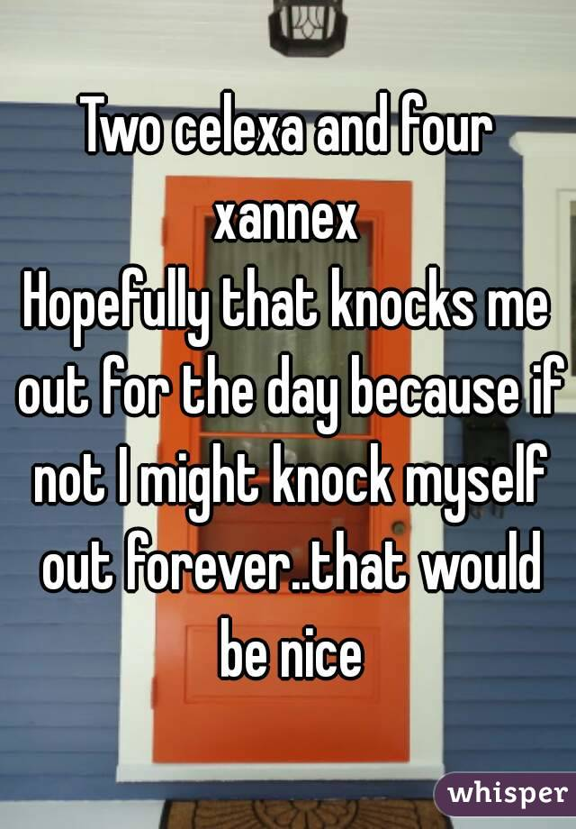 Two celexa and four xannex  Hopefully that knocks me out for the day because if not I might knock myself out forever..that would be nice