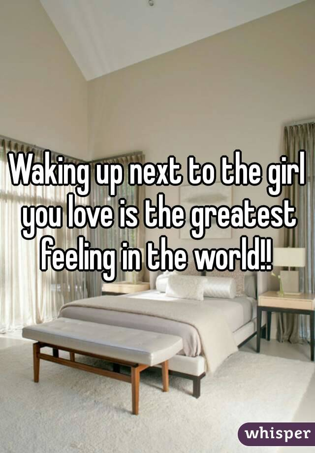Waking up next to the girl you love is the greatest feeling in the world!!