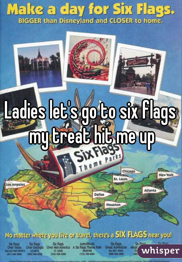 Ladies let's go to six flags my treat hit me up