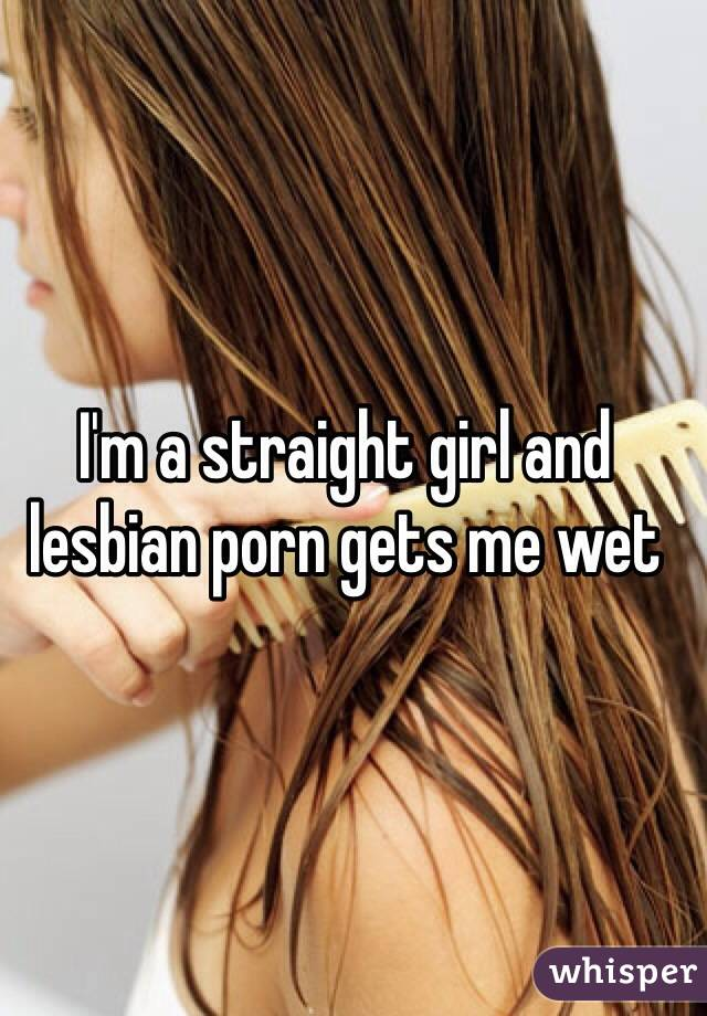 I'm a straight girl and lesbian porn gets me wet