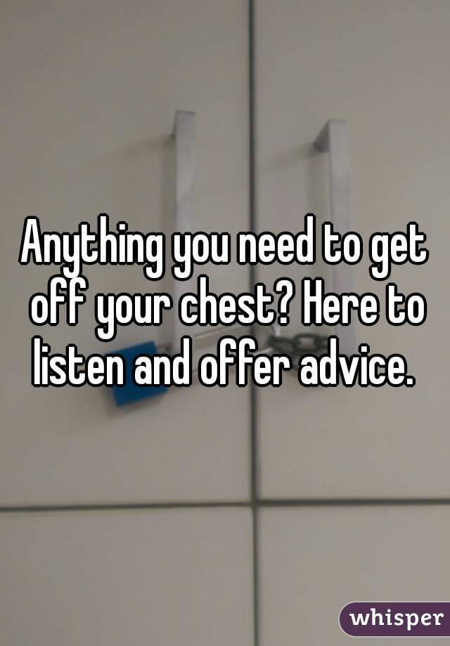 Anything you need to get off your chest? Here to listen and offer advice.