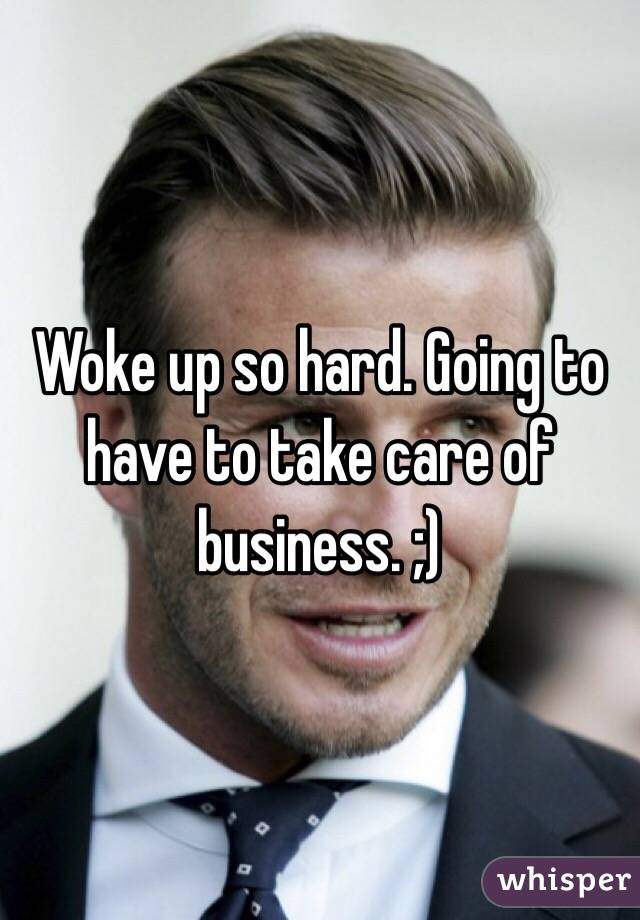 Woke up so hard. Going to have to take care of business. ;)