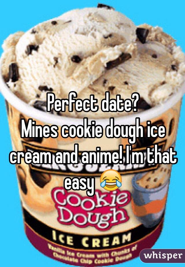 Perfect date?  Mines cookie dough ice cream and anime! I'm that easy 😂
