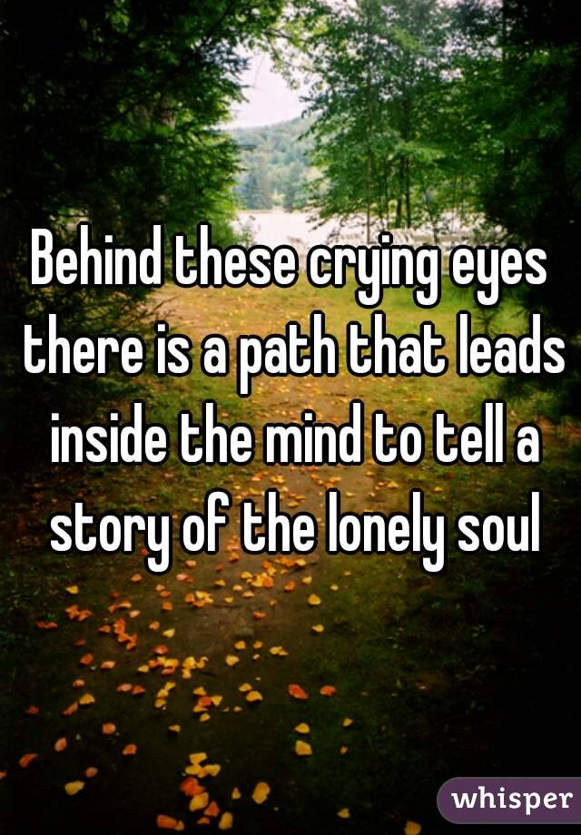 Behind these crying eyes there is a path that leads inside the mind to tell a story of the lonely soul