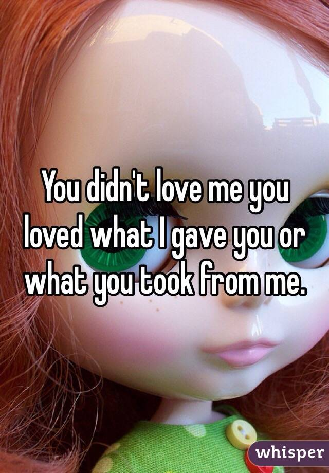 You didn't love me you loved what I gave you or what you took from me.