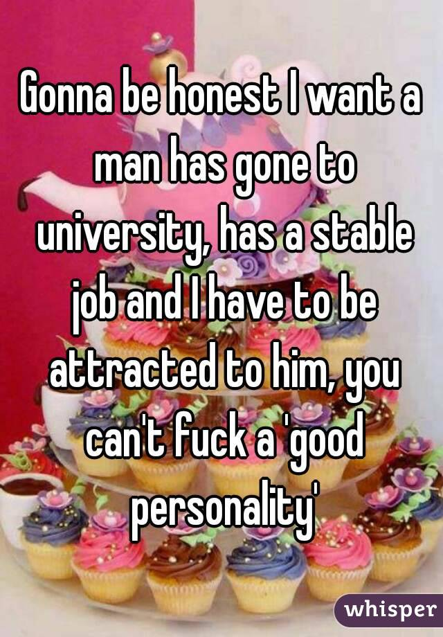 Gonna be honest I want a man has gone to university, has a stable job and I have to be attracted to him, you can't fuck a 'good personality'