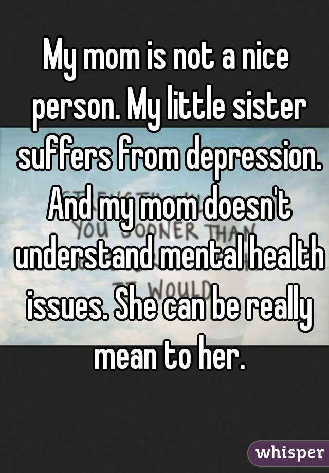 My mom is not a nice person. My little sister suffers from depression. And my mom doesn't understand mental health issues. She can be really mean to her.