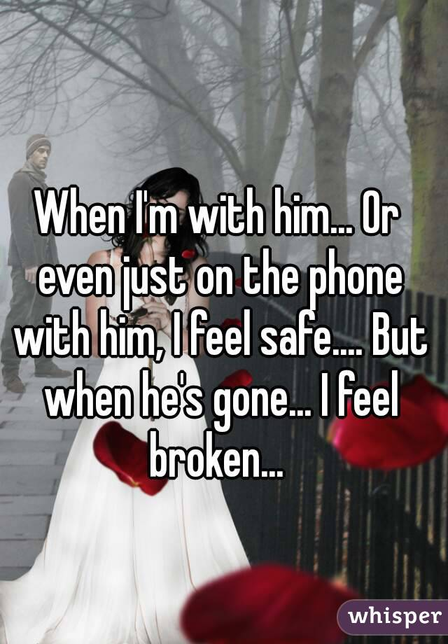 When I'm with him... Or even just on the phone with him, I feel safe.... But when he's gone... I feel broken...