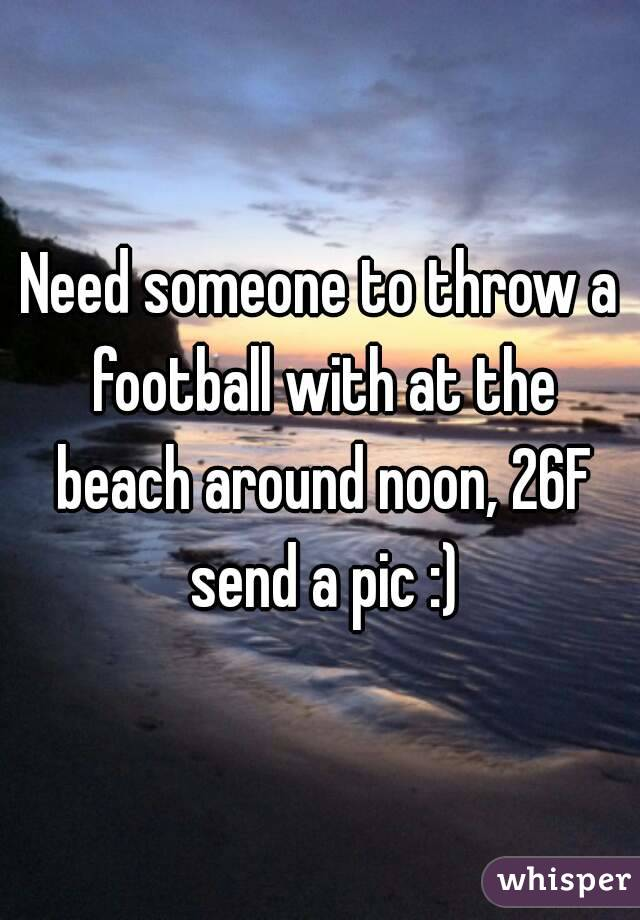 Need someone to throw a football with at the beach around noon, 26F send a pic :)