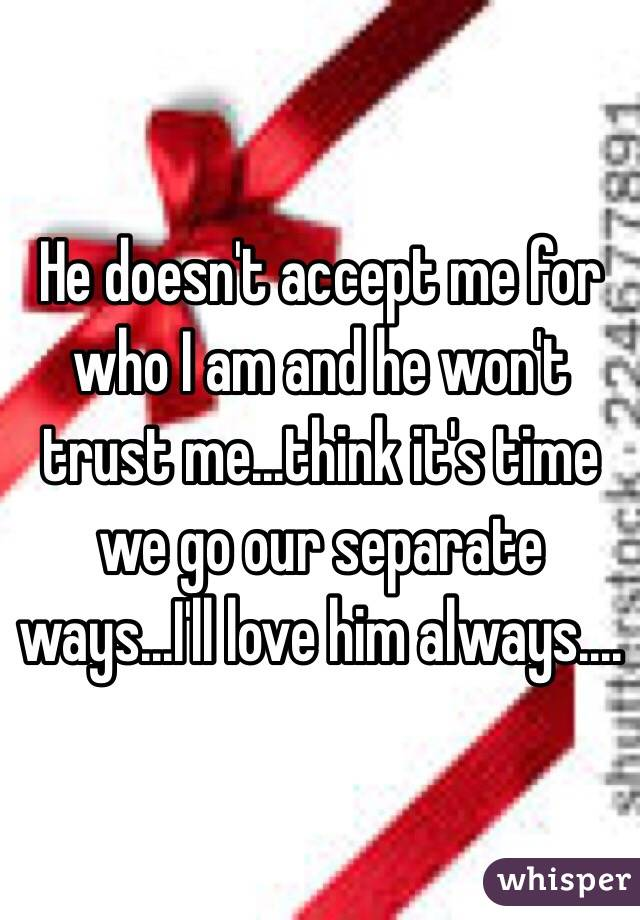 He doesn't accept me for who I am and he won't trust me...think it's time we go our separate ways...I'll love him always....