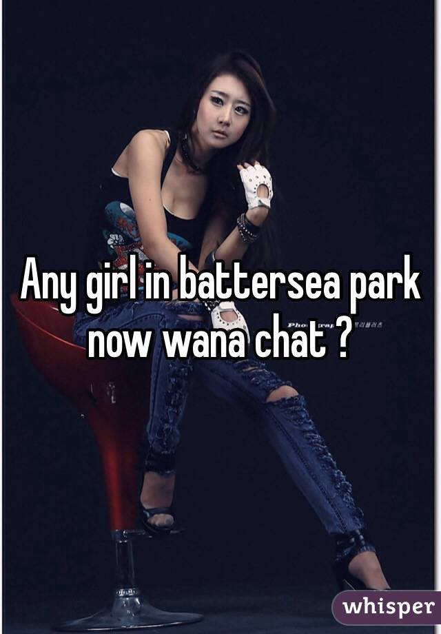 Any girl in battersea park now wana chat ?