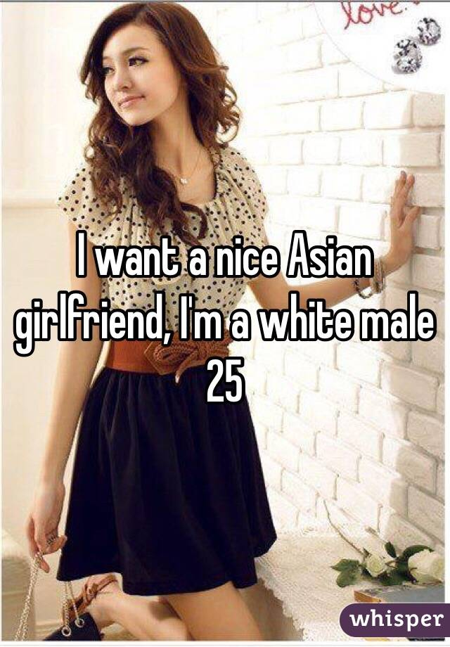 I want a nice Asian girlfriend, I'm a white male 25