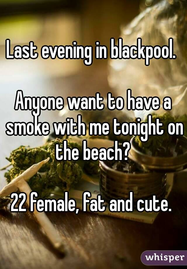 Last evening in blackpool.   Anyone want to have a smoke with me tonight on the beach?   22 female, fat and cute.