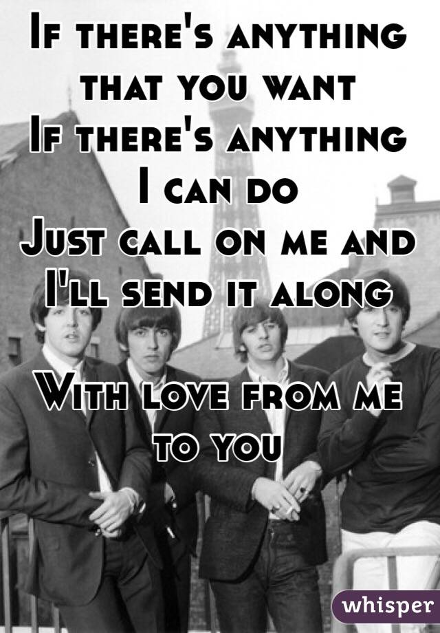 If there's anything that you want  If there's anything  I can do  Just call on me and I'll send it along   With love from me to you