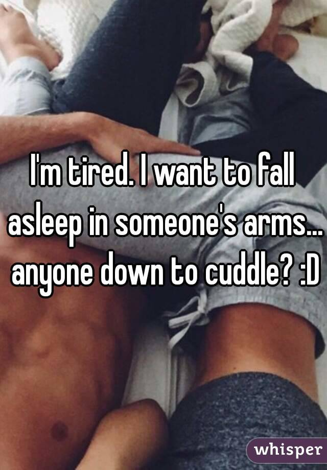 I'm tired. I want to fall asleep in someone's arms... anyone down to cuddle? :D