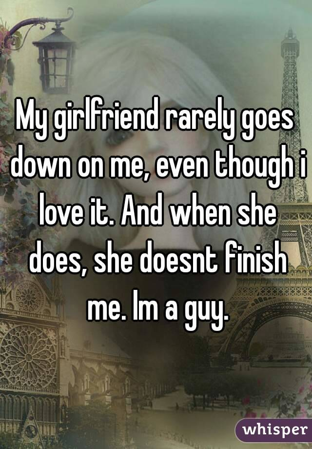 My girlfriend rarely goes down on me, even though i love it. And when she does, she doesnt finish me. Im a guy.
