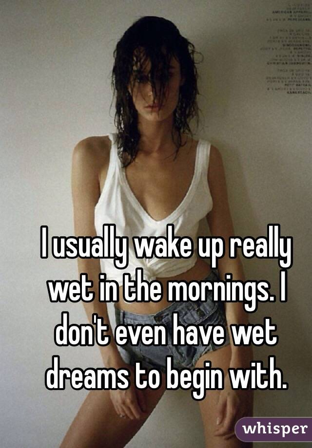 I usually wake up really wet in the mornings. I don't even have wet dreams to begin with.