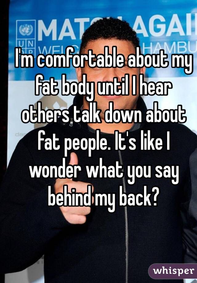 I'm comfortable about my fat body until I hear others talk down about fat people. It's like I wonder what you say behind my back?