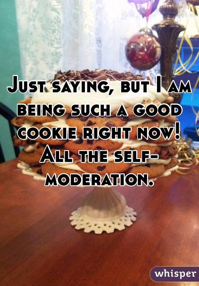 Just saying, but I am being such a good cookie right now! All the self-moderation.