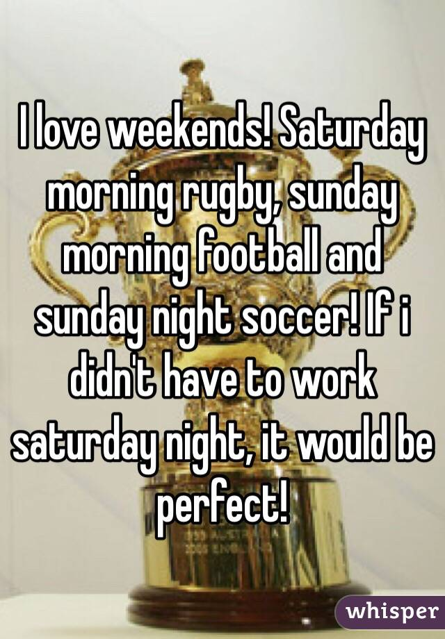 I love weekends! Saturday morning rugby, sunday morning football and sunday night soccer! If i didn't have to work saturday night, it would be perfect!