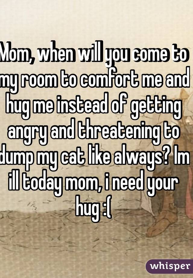 Mom, when will you come to my room to comfort me and hug me instead of getting angry and threatening to dump my cat like always? Im ill today mom, i need your hug :(